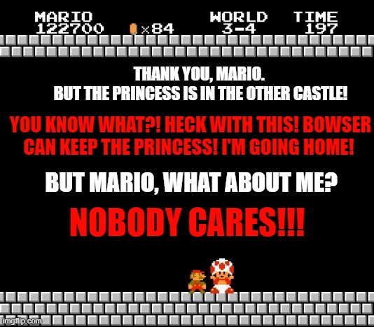 Mario finally had enough |  THANK YOU, MARIO.  BUT THE PRINCESS IS IN THE OTHER CASTLE! YOU KNOW WHAT?! HECK WITH THIS! BOWSER CAN KEEP THE PRINCESS! I'M GOING HOME! BUT MARIO, WHAT ABOUT ME? NOBODY CARES!!! | image tagged in thank you mario | made w/ Imgflip meme maker