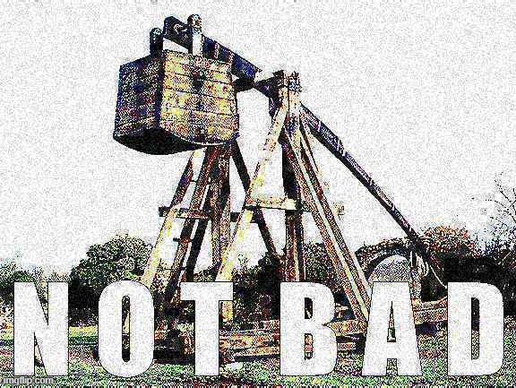 Trebuchet Not Bad deep-fried | image tagged in trebuchet not bad deep-fried,deep fried,new template,custom template | made w/ Imgflip meme maker