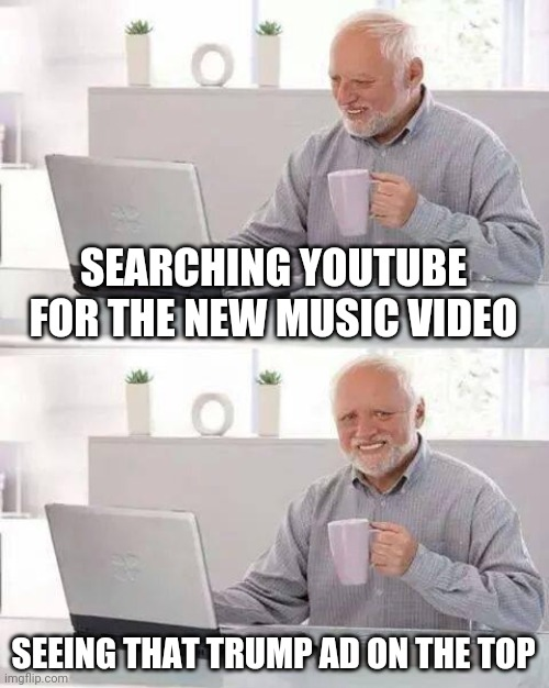 Election youtube |  SEARCHING YOUTUBE FOR THE NEW MUSIC VIDEO; SEEING THAT TRUMP AD ON THE TOP | image tagged in memes,hide the pain harold | made w/ Imgflip meme maker