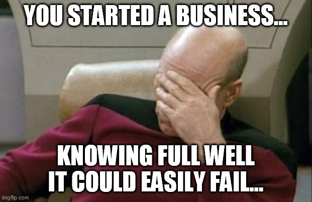 Captain Picard Facepalm Meme |  YOU STARTED A BUSINESS... KNOWING FULL WELL IT COULD EASILY FAIL... | image tagged in memes,captain picard facepalm,memes | made w/ Imgflip meme maker