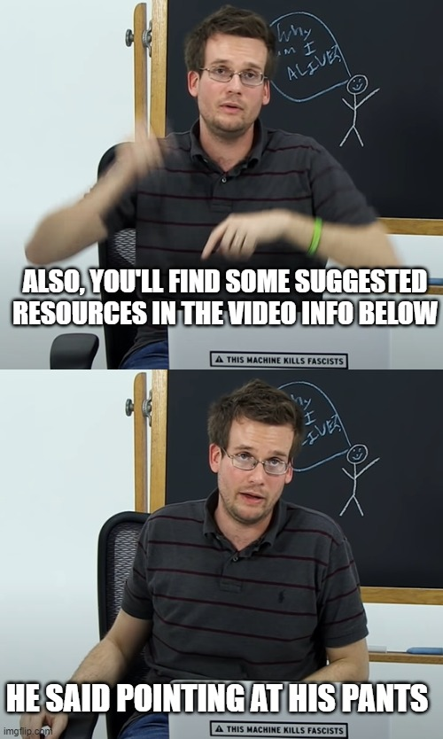 ALSO, YOU'LL FIND SOME SUGGESTED RESOURCES IN THE VIDEO INFO BELOW; HE SAID POINTING AT HIS PANTS | image tagged in memes | made w/ Imgflip meme maker