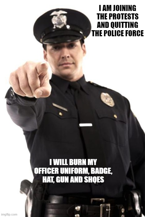 Police |  I AM JOINING THE PROTESTS AND QUITTING THE POLICE FORCE; I WILL BURN MY OFFICER UNIFORM, BADGE, HAT, GUN AND SHOES | image tagged in police | made w/ Imgflip meme maker