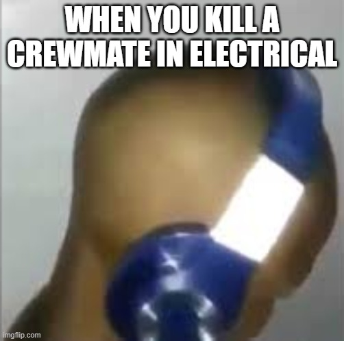 Among Us Meme |  WHEN YOU KILL A CREWMATE IN ELECTRICAL | image tagged in i like ya cut g | made w/ Imgflip meme maker