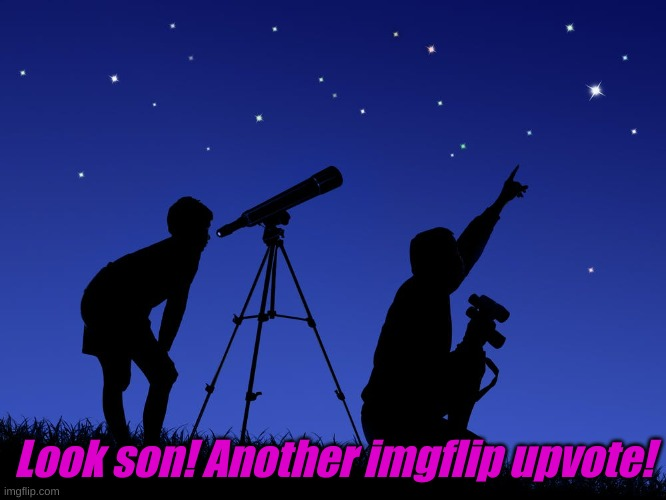 Stellar |  Look son! Another imgflip upvote! | image tagged in telescope | made w/ Imgflip meme maker