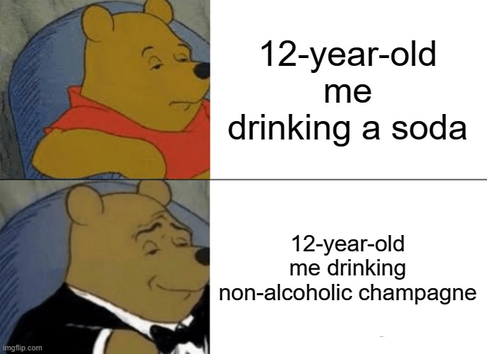 Drink like a pimp |  12-year-old me drinking a soda; 12-year-old me drinking non-alcoholic champagne | image tagged in memes,tuxedo winnie the pooh,champagne,soda | made w/ Imgflip meme maker