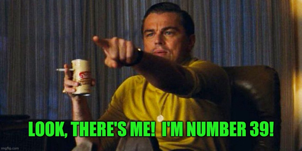Leo pointing | LOOK, THERE'S ME!  I'M NUMBER 39! | image tagged in leo pointing | made w/ Imgflip meme maker