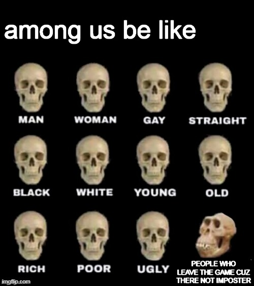 among us be like |  among us be like; PEOPLE WHO LEAVE THE GAME CUZ THERE NOT IMPOSTER | image tagged in idiot skull,memes,among us,funny,among us memes,funny memes | made w/ Imgflip meme maker