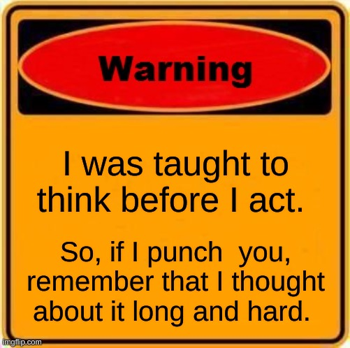 I was told to think before I act |  I was taught to think before I act. So, if I punch  you, remember that I thought about it long and hard. | image tagged in memes,warning sign | made w/ Imgflip meme maker