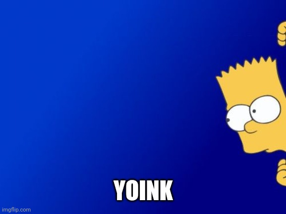 Bart Simpson Peeking Meme | YOINK | image tagged in memes,bart simpson peeking | made w/ Imgflip meme maker
