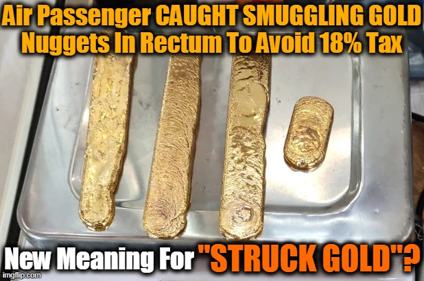 "The Odd Walk Gave Him Away! |  Air Passenger CAUGHT SMUGGLING GOLD Nuggets In Rectum To Avoid 18% Tax; ""STRUCK GOLD""? New Meaning For 