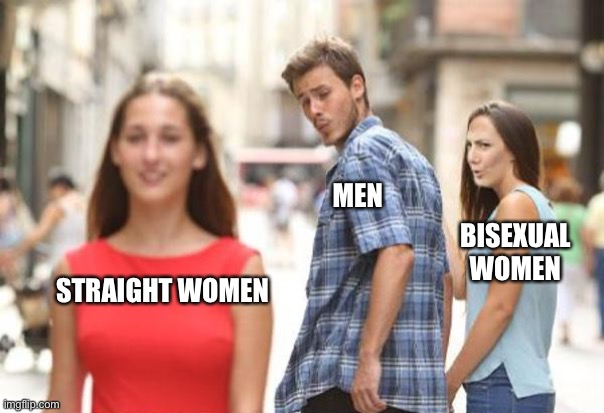Bisexual Women Be Like |  MEN; BISEXUAL WOMEN; STRAIGHT WOMEN | image tagged in memes,distracted boyfriend,women,boys vs girls,so true memes,2 genders | made w/ Imgflip meme maker