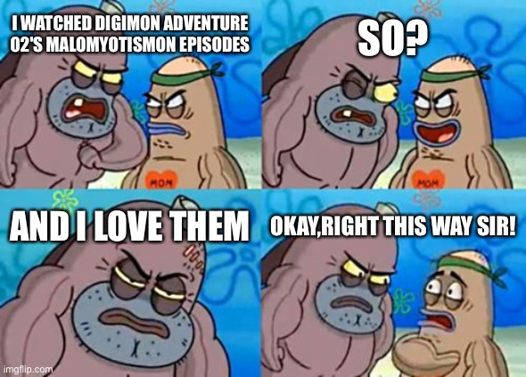 How Tough Are You |  SO? I WATCHED DIGIMON ADVENTURE 02'S MALOMYOTISMON EPISODES; AND I LOVE THEM; OKAY,RIGHT THIS WAY SIR! | image tagged in memes,how tough are you,digimon | made w/ Imgflip meme maker