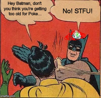 Nobody is to old for pokemon | Hey Batman, don't you think you're getting too old for Poke... No! STFU! | image tagged in memes,batman slapping robin | made w/ Imgflip meme maker