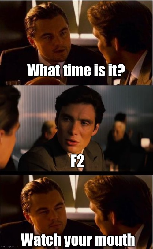 Inception Meme | What time is it? Watch your mouth F2 | image tagged in memes,inception | made w/ Imgflip meme maker