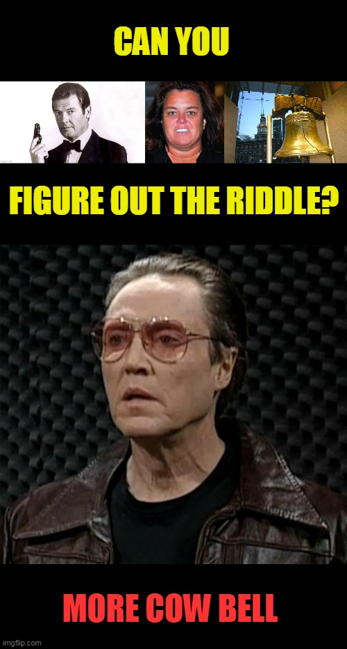 Riddle |  CAN YOU; FIGURE OUT THE RIDDLE? MORE COW BELL | image tagged in cow bell,christopher walken,roger moore,liberty bell,cow | made w/ Imgflip meme maker