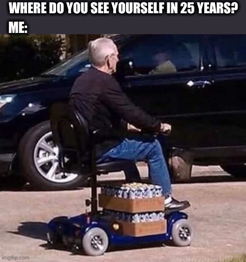 Maybe even sooner than that |  WHERE DO YOU SEE YOURSELF IN 25 YEARS? ME: | image tagged in beer scooter,old man,beer,future,drinking,funny memes | made w/ Imgflip meme maker