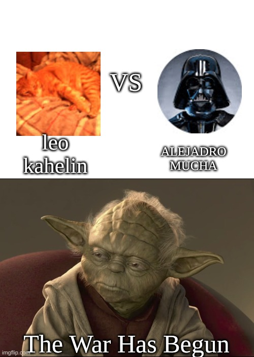 VS The War Has Begun ALEJADRO MUCHA leo kahelin | image tagged in begun the clone war has | made w/ Imgflip meme maker