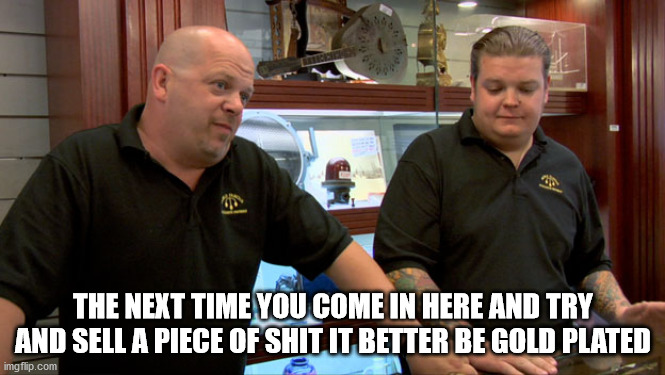 Pawn stars best I can do |  THE NEXT TIME YOU COME IN HERE AND TRY AND SELL A PIECE OF SHIT IT BETTER BE GOLD PLATED | image tagged in pawn stars best i can do | made w/ Imgflip meme maker