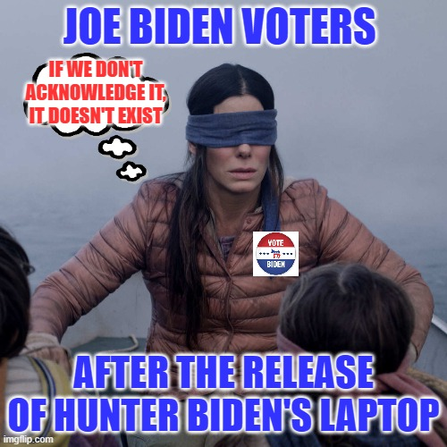 Hunter Biden presidential Crack binge denial |  JOE BIDEN VOTERS; IF WE DON'T ACKNOWLEDGE IT, IT DOESN'T EXIST; AFTER THE RELEASE OF HUNTER BIDEN'S LAPTOP | image tagged in memes,bird box | made w/ Imgflip meme maker