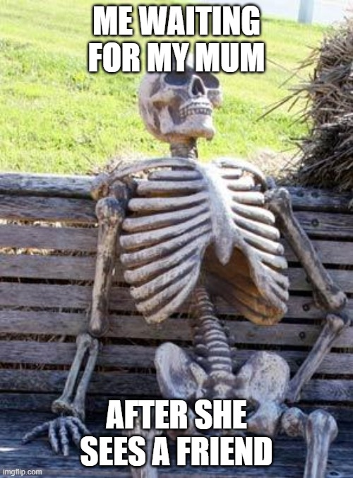 Waiting Skeleton |  ME WAITING FOR MY MUM; AFTER SHE SEES A FRIEND | image tagged in memes,waiting skeleton | made w/ Imgflip meme maker