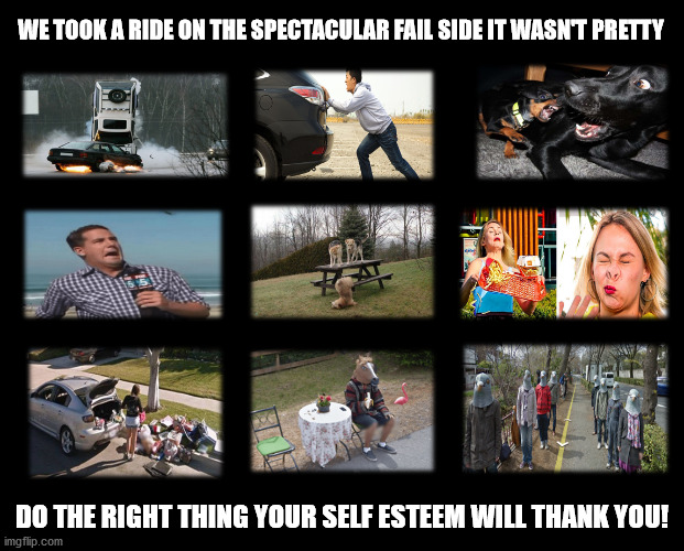 This is What Fail Looks Like |  WE TOOK A RIDE ON THE SPECTACULAR FAIL SIDE IT WASN'T PRETTY; DO THE RIGHT THING YOUR SELF ESTEEM WILL THANK YOU! | image tagged in task failed successfully,epic fail,spectacular fail,you're doing it wrong,doing the wrong thing,doing the right things | made w/ Imgflip meme maker