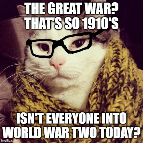 Hipster Cat |  THE GREAT WAR? THAT'S SO 1910'S; ISN'T EVERYONE INTO WORLD WAR TWO TODAY? | image tagged in hipster cat,memes,cats,ww1,funny,ww2 | made w/ Imgflip meme maker