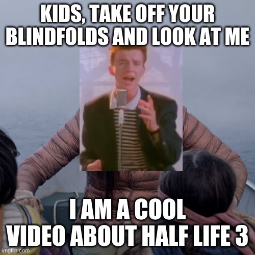 Yt be like |  KIDS, TAKE OFF YOUR BLINDFOLDS AND LOOK AT ME; I AM A COOL VIDEO ABOUT HALF LIFE 3 | image tagged in memes,bird box | made w/ Imgflip meme maker