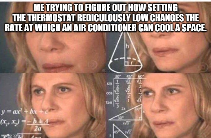 Thermostats: Magic or Science? |  ME TRYING TO FIGURE OUT HOW SETTING THE THERMOSTAT REDICULOUSLY LOW CHANGES THE RATE AT WHICH AN AIR CONDITIONER CAN COOL A SPACE. | image tagged in math lady/confused lady,thermostat | made w/ Imgflip meme maker