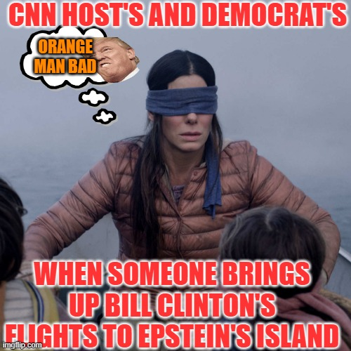 the left supports bill clinton lol |  CNN HOST'S AND DEMOCRAT'S; ORANGE MAN BAD; WHEN SOMEONE BRINGS UP BILL CLINTON'S FLIGHTS TO EPSTEIN'S ISLAND | image tagged in memes,bird box | made w/ Imgflip meme maker