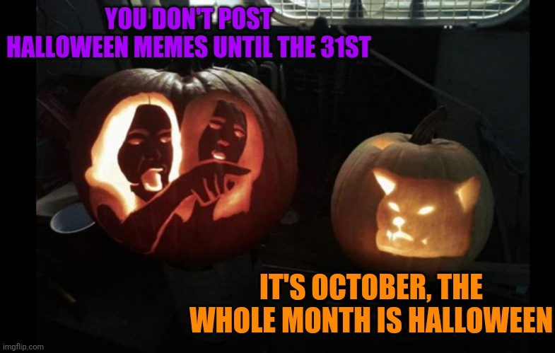 OCTOBER IS SPOOKTOBER! |  YOU DON'T POST HALLOWEEN MEMES UNTIL THE 31ST; IT'S OCTOBER, THE WHOLE MONTH IS HALLOWEEN | image tagged in woman yelling at cat,spooktober,october,halloween,pumpkin,memes | made w/ Imgflip meme maker