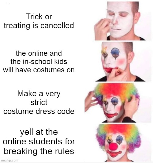 #banhalloweencostumedresscode |  Trick or treating is cancelled; the online and the in-school kids will have costumes on; Make a very strict costume dress code; yell at the online students for breaking the rules | image tagged in memes,clown applying makeup | made w/ Imgflip meme maker