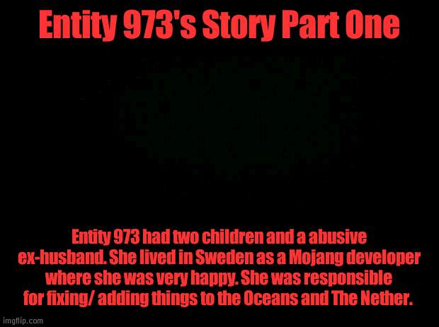 Entity 973 |  Entity 973's Story Part One; Entity 973 had two children and a abusive ex-husband. She lived in Sweden as a Mojang developer where she was very happy. She was responsible for fixing/ adding things to the Oceans and The Nether. | image tagged in black background | made w/ Imgflip meme maker