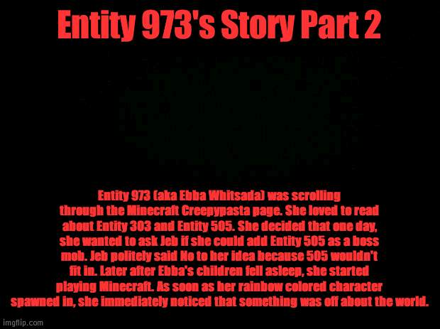 Entity 973 Part 2 |  Entity 973's Story Part 2; Entity 973 (aka Ebba Whitsada) was scrolling through the Minecraft Creepypasta page. She loved to read about Entity 303 and Entity 505. She decided that one day, she wanted to ask Jeb if she could add Entity 505 as a boss mob. Jeb politely said No to her idea because 505 wouldn't fit in. Later after Ebba's children fell asleep, she started playing Minecraft. As soon as her rainbow colored character spawned in, she immediately noticed that something was off about the world. | image tagged in black background | made w/ Imgflip meme maker