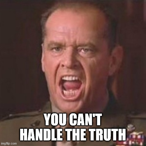 You can't handle the truth | YOU CAN'T HANDLE THE TRUTH | image tagged in you can't handle the truth | made w/ Imgflip meme maker