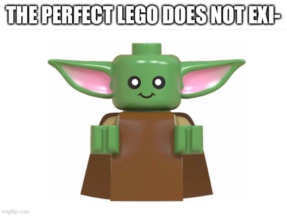 #truth |  THE PERFECT LEGO DOES NOT EXI- | image tagged in baby yoda,car salesman slaps roof of car,well yes but actually no,hmm yes the floor here is made out of floor | made w/ Imgflip meme maker