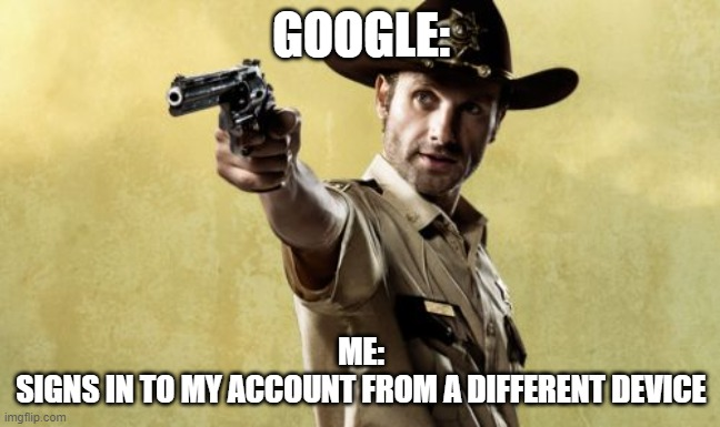 dumbass google |  GOOGLE:; ME: SIGNS IN TO MY ACCOUNT FROM A DIFFERENT DEVICE | image tagged in memes,rick grimes | made w/ Imgflip meme maker