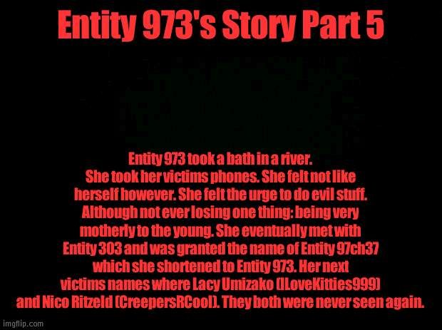 Entity 973's Story Part 5 |  Entity 973's Story Part 5; Entity 973 took a bath in a river. She took her victims phones. She felt not like herself however. She felt the urge to do evil stuff. Although not ever losing one thing: being very motherly to the young. She eventually met with Entity 303 and was granted the name of Entity 97ch37 which she shortened to Entity 973. Her next victims names where Lacy Umizako (ILoveKitties999) and Nico Ritzeld (CreepersRCool). They both were never seen again. | image tagged in black background | made w/ Imgflip meme maker