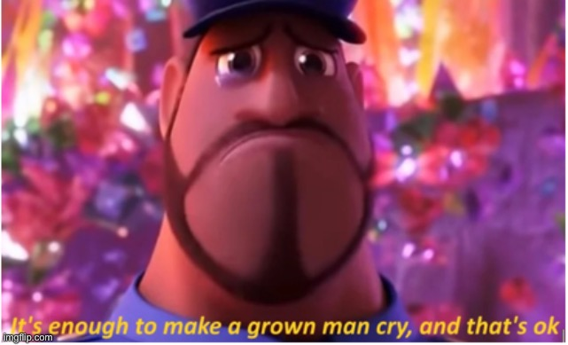It's enough to make a grown man cry and that's ok | image tagged in it's enough to make a grown man cry and that's ok | made w/ Imgflip meme maker