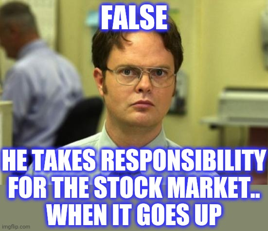 Dwight Schrute Meme | FALSE HE TAKES RESPONSIBILITY FOR THE STOCK MARKET.. WHEN IT GOES UP | image tagged in memes,dwight schrute | made w/ Imgflip meme maker