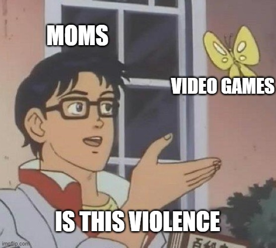 Is This A Pigeon |  MOMS; VIDEO GAMES; IS THIS VIOLENCE | image tagged in memes,is this a pigeon | made w/ Imgflip meme maker
