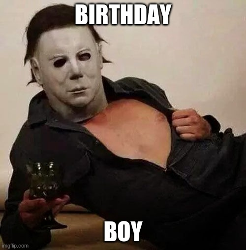 Killed his sister in '63, now is 63. |  BIRTHDAY; BOY | image tagged in sexy michael myers halloween tosh,memes,halloween,michael myers,the shape,birthday | made w/ Imgflip meme maker