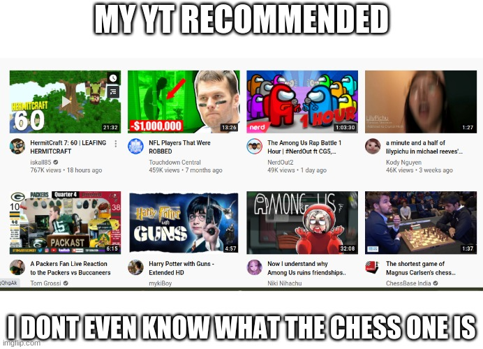 REEEEEEEEEEEEEEEEEEEEEEEEEEE |  MY YT RECOMMENDED; I DONT EVEN KNOW WHAT THE CHESS ONE IS | image tagged in reeeeeeeeeeeeeeeeeeeeee,youtube,idk | made w/ Imgflip meme maker