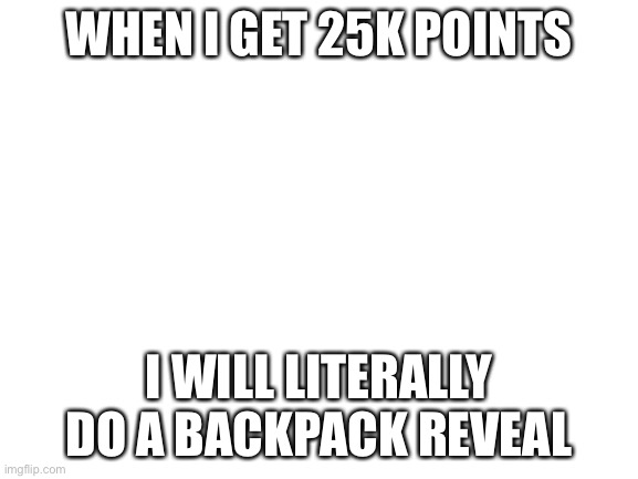 Idk y I'm uploading this |  WHEN I GET 25K POINTS; I WILL LITERALLY DO A BACKPACK REVEAL | image tagged in blank white template | made w/ Imgflip meme maker