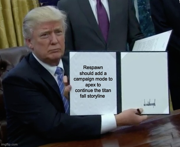 apex meme |  Respawn should add a campaign mode to apex to continue the titan fall storyline | image tagged in memes,trump bill signing | made w/ Imgflip meme maker