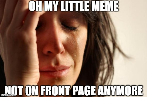 First World Problems Meme | OH MY LITTLE MEME NOT ON FRONT PAGE ANYMORE | image tagged in memes,first world problems | made w/ Imgflip meme maker