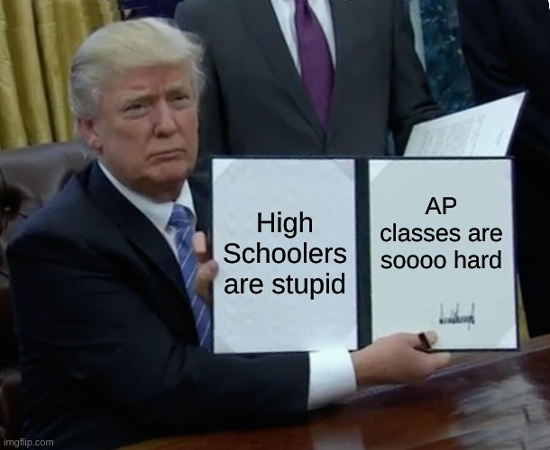 AP classes |  High Schoolers are stupid; AP classes are soooo hard | image tagged in memes,trump bill signing | made w/ Imgflip meme maker
