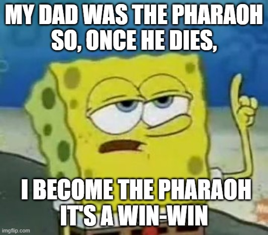 I'll Have You Know Spongebob |  MY DAD WAS THE PHARAOH SO, ONCE HE DIES, I BECOME THE PHARAOH IT'S A WIN-WIN | image tagged in memes,i'll have you know spongebob | made w/ Imgflip meme maker