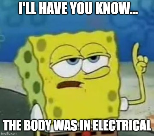 I'll Have You Know Spongebob |  I'LL HAVE YOU KNOW... THE BODY WAS IN ELECTRICAL | image tagged in memes,i'll have you know spongebob | made w/ Imgflip meme maker