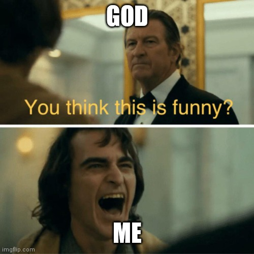 You think this is funny? | GOD ME | image tagged in you think this is funny | made w/ Imgflip meme maker