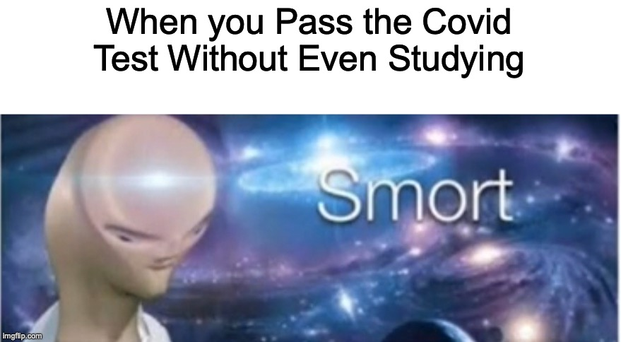*Infinite IQ* |  When you Pass the Covid Test Without Even Studying | image tagged in meme man smort | made w/ Imgflip meme maker